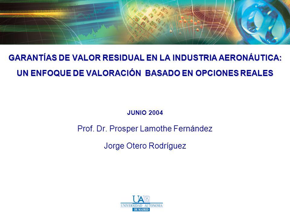 GARANTÍAS DE VALOR RESIDUAL EN LA INDUSTRIA AERONÁUTICA: UN ENFOQUE DE VALORACIÓN BASADO EN OPCIONES REALES JUNIO 2004 Prof. Dr. Prosper Lamothe Ferná