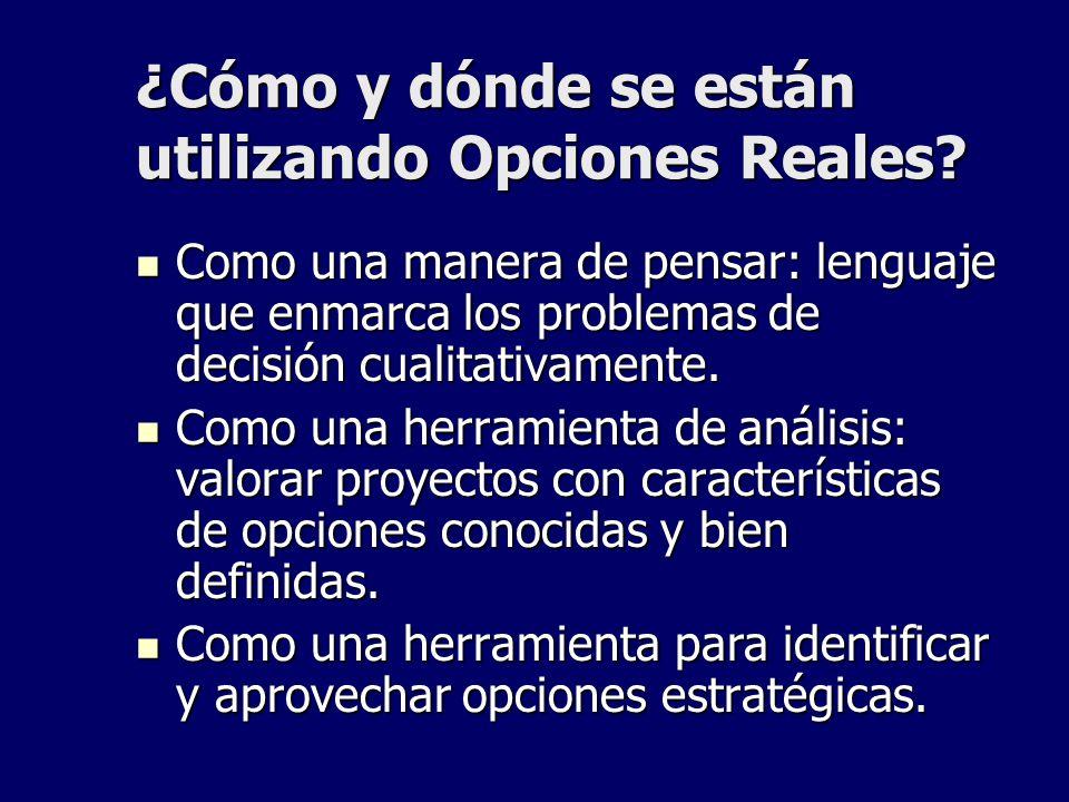 ¿Cómo y dónde se están utilizando Opciones Reales? Como una manera de pensar: lenguaje que enmarca los problemas de decisión cualitativamente. Como un