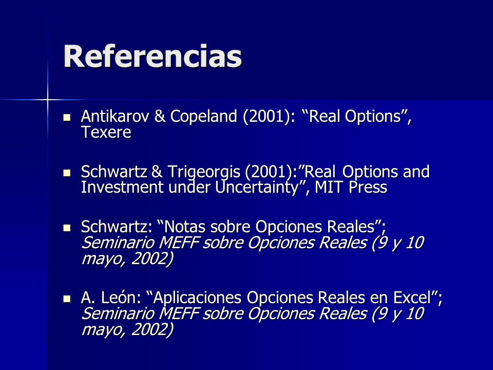 Referencias Antikarov & Copeland (2001): Real Options, Texere Antikarov & Copeland (2001): Real Options, Texere Schwartz & Trigeorgis (2001):Real Opti