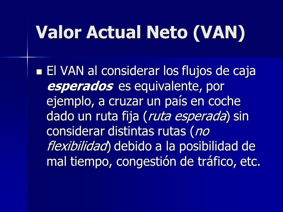 Valor Actual Neto (VAN) En definitiva, puede ocurrir que no resulte óptimo realizar el viaje en coche pues en términos esperados la probabilidad de mal tiempo es alta en la ruta elegida (VAN<0) pudiendo ser adecuado si se tomaran otras rutas (opciones).