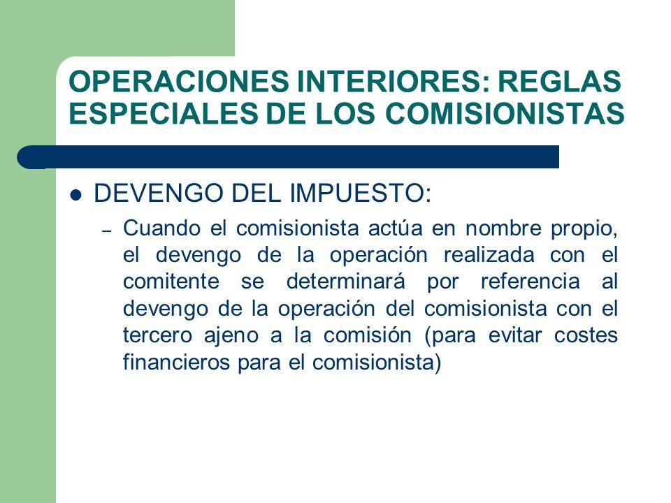 OPERACIONES INTERIORES: REGLAS ESPECIALES DE LOS COMISIONISTAS DEVENGO DEL IMPUESTO: – Cuando el comisionista actúa en nombre propio, el devengo de la