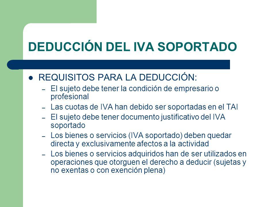 DEDUCCIÓN DEL IVA SOPORTADO REQUISITOS PARA LA DEDUCCIÓN: – El sujeto debe tener la condición de empresario o profesional – Las cuotas de IVA han debi