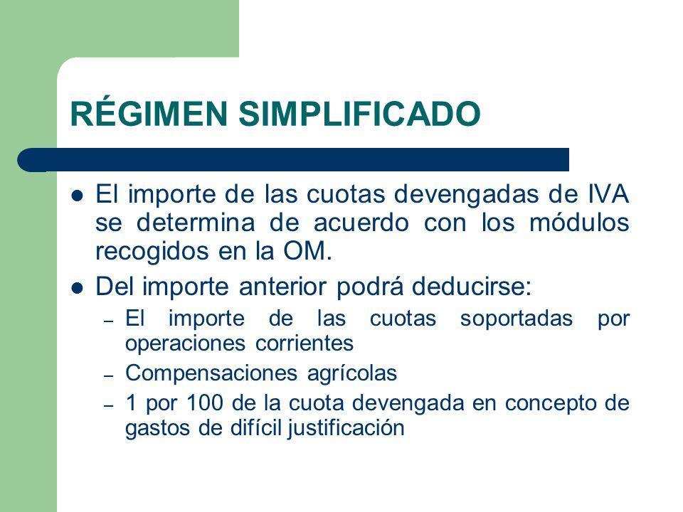 RÉGIMEN SIMPLIFICADO El importe de las cuotas devengadas de IVA se determina de acuerdo con los módulos recogidos en la OM. Del importe anterior podrá
