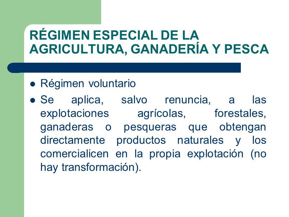 RÉGIMEN ESPECIAL DE LA AGRICULTURA, GANADERÍA Y PESCA Régimen voluntario Se aplica, salvo renuncia, a las explotaciones agrícolas, forestales, ganader