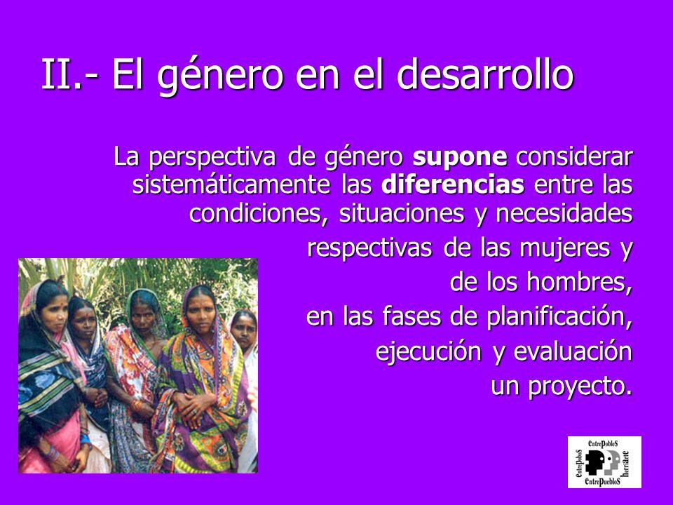 II.- El género en el desarrollo La perspectiva de género supone considerar sistemáticamente las diferencias entre las condiciones, situaciones y neces