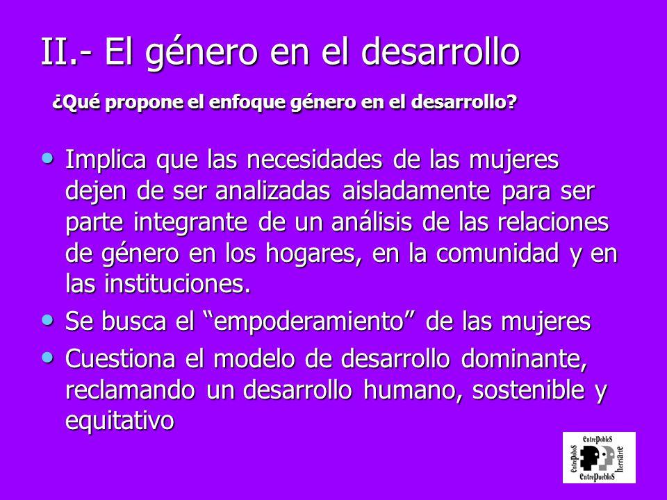 II.- El género en el desarrollo ¿Qué propone el enfoque género en el desarrollo? Implica que las necesidades de las mujeres dejen de ser analizadas ai