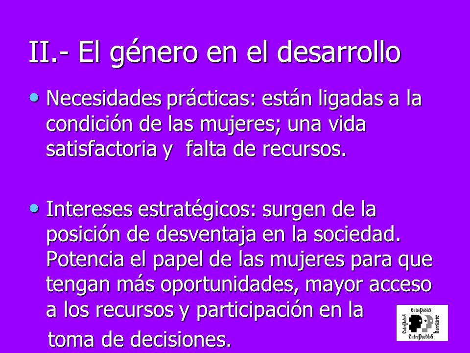II.- El género en el desarrollo Necesidades prácticas: están ligadas a la condición de las mujeres; una vida satisfactoria y falta de recursos. Necesi