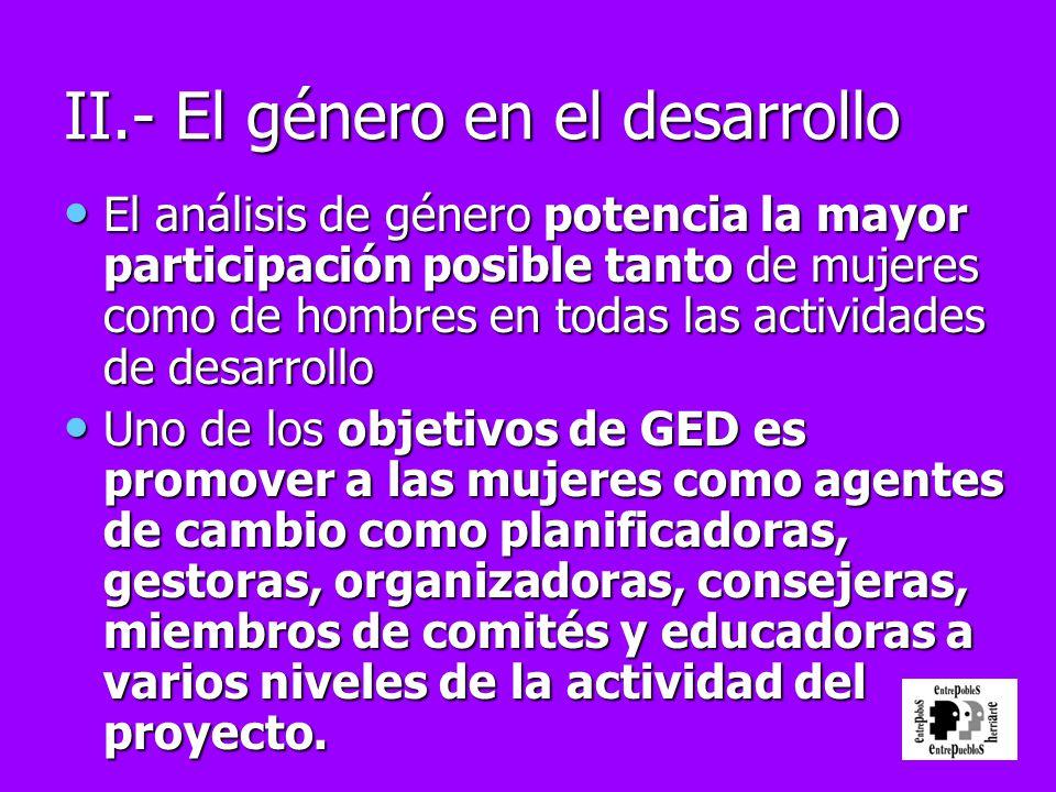 II.- El género en el desarrollo El análisis de género potencia la mayor participación posible tanto de mujeres como de hombres en todas las actividade