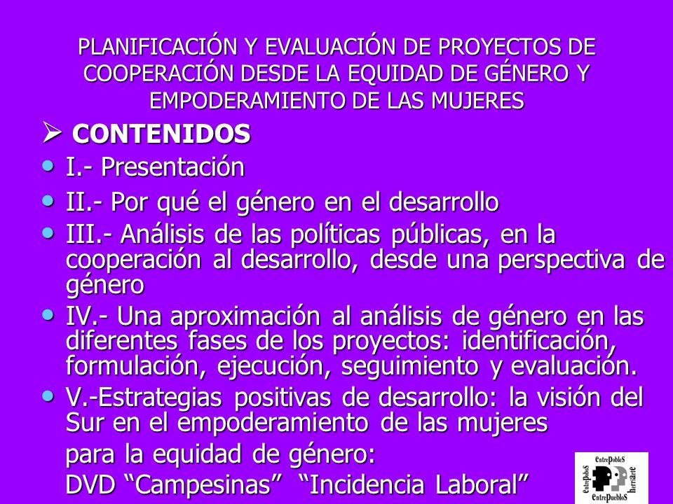 PLANIFICACIÓN Y EVALUACIÓN DE PROYECTOS DE COOPERACIÓN DESDE LA EQUIDAD DE GÉNERO Y EMPODERAMIENTO DE LAS MUJERES CONTENIDOS CONTENIDOS I.- Presentaci