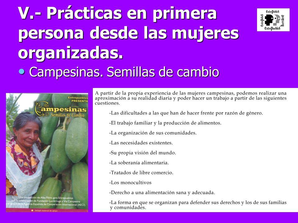 V.- Prácticas en primera persona desde las mujeres organizadas. Campesinas. Semillas de cambio Campesinas. Semillas de cambio