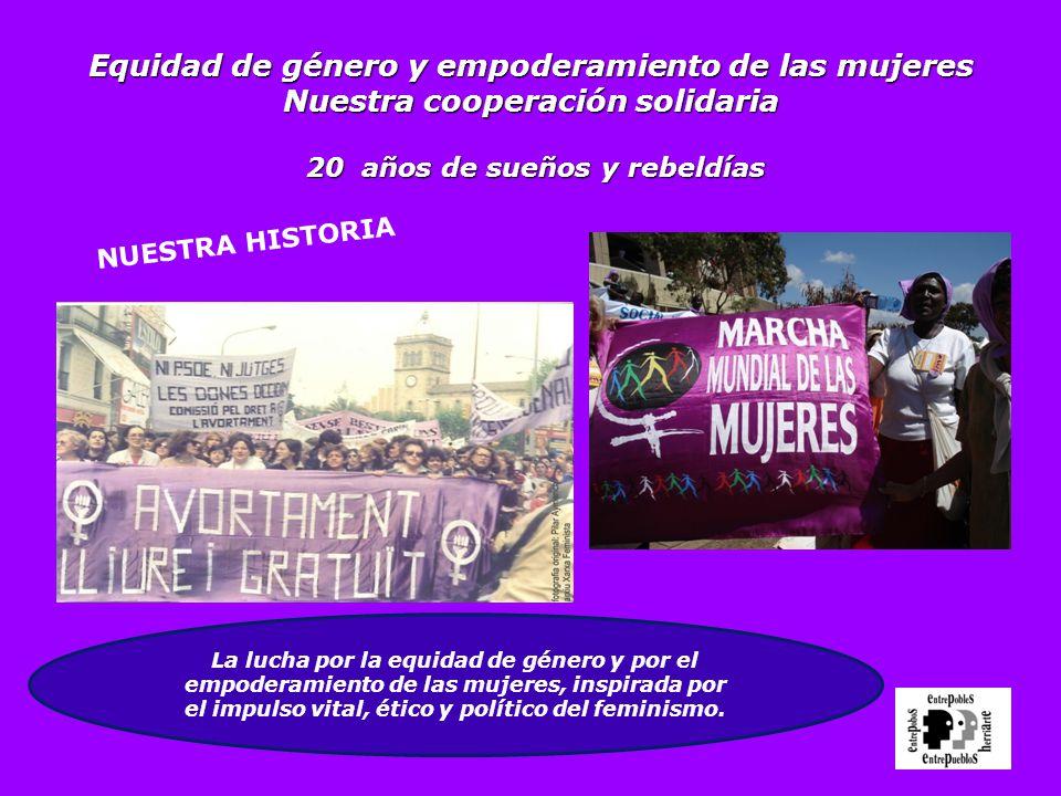 Equidad de género y empoderamiento de las mujeres Nuestra cooperación solidaria 20 años de sueños y rebeldías NUESTRA HISTORIA La lucha por la equidad