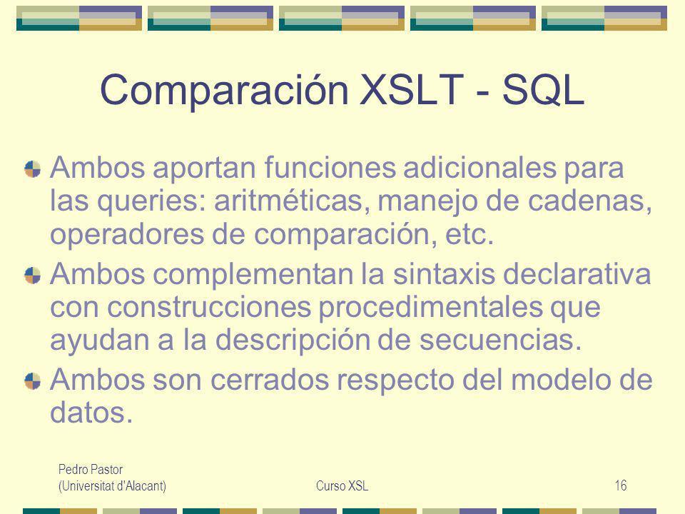 Pedro Pastor (Universitat d Alacant)Curso XSL16 Comparación XSLT - SQL Ambos aportan funciones adicionales para las queries: aritméticas, manejo de cadenas, operadores de comparación, etc.