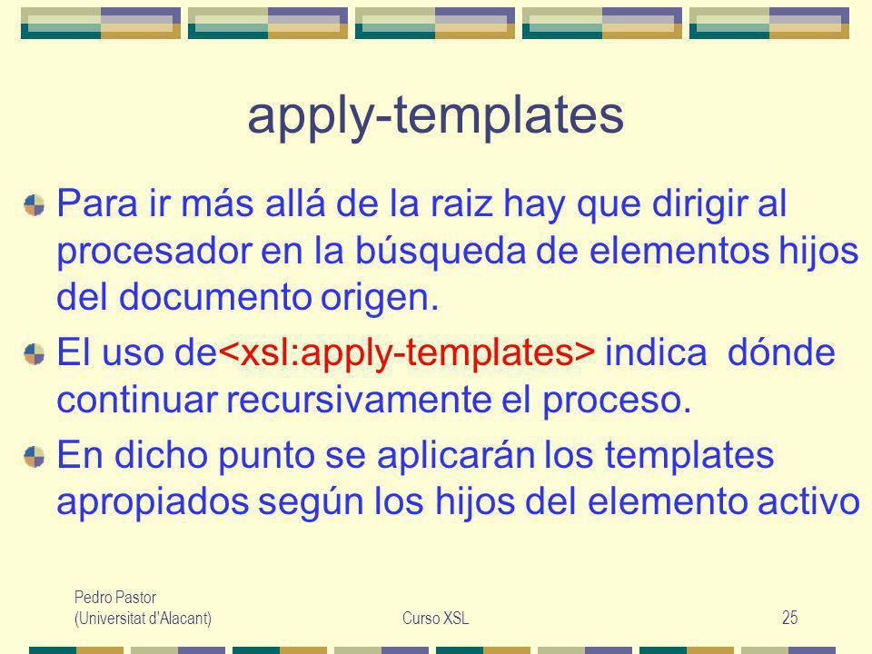 Pedro Pastor (Universitat d Alacant)Curso XSL25 apply-templates Para ir más allá de la raiz hay que dirigir al procesador en la búsqueda de elementos hijos del documento origen.
