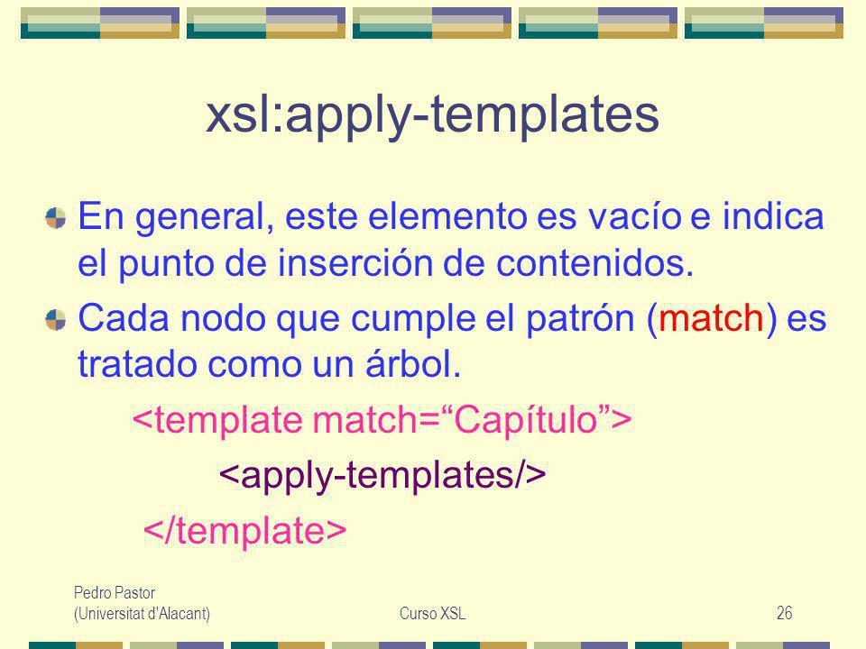 Pedro Pastor (Universitat d Alacant)Curso XSL26 xsl:apply-templates En general, este elemento es vacío e indica el punto de inserción de contenidos.