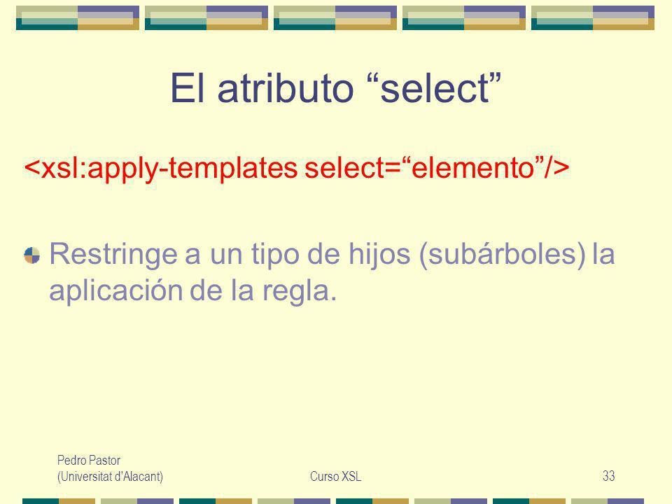 Pedro Pastor (Universitat d Alacant)Curso XSL33 El atributo select Restringe a un tipo de hijos (subárboles) la aplicación de la regla.