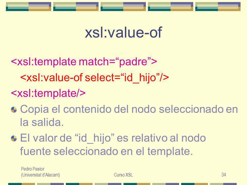 Pedro Pastor (Universitat d Alacant)Curso XSL34 xsl:value-of Copia el contenido del nodo seleccionado en la salida.