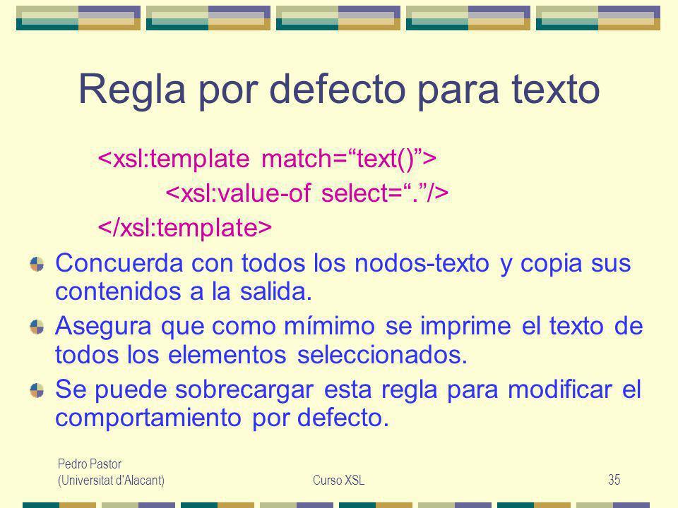 Pedro Pastor (Universitat d Alacant)Curso XSL35 Regla por defecto para texto Concuerda con todos los nodos-texto y copia sus contenidos a la salida.
