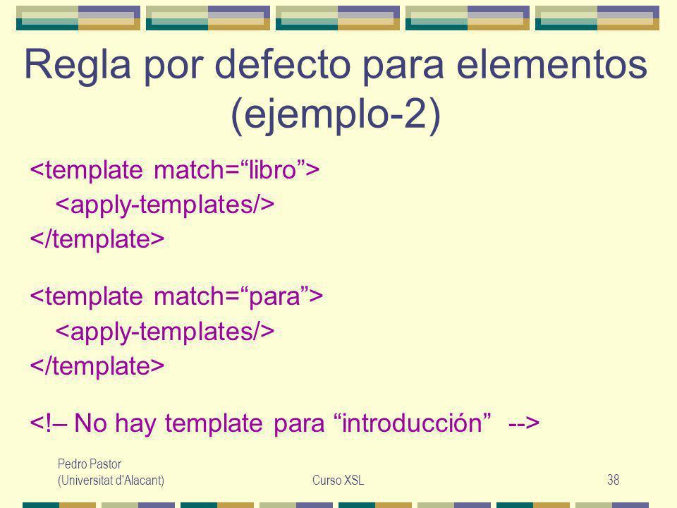 Pedro Pastor (Universitat d Alacant)Curso XSL38 Regla por defecto para elementos (ejemplo-2)