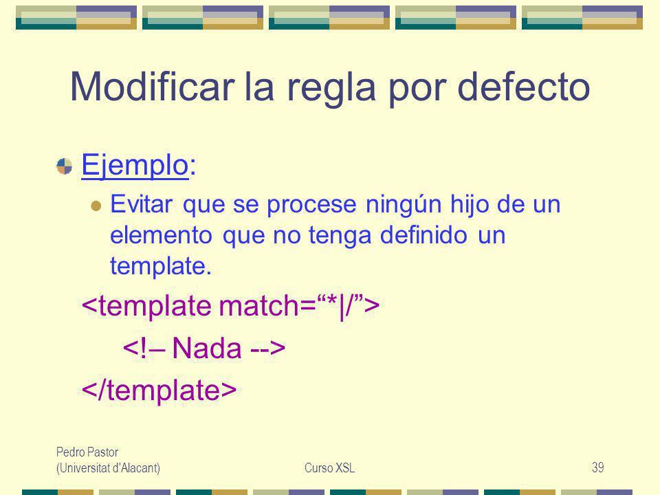 Pedro Pastor (Universitat d Alacant)Curso XSL39 Modificar la regla por defecto Ejemplo: Evitar que se procese ningún hijo de un elemento que no tenga definido un template.