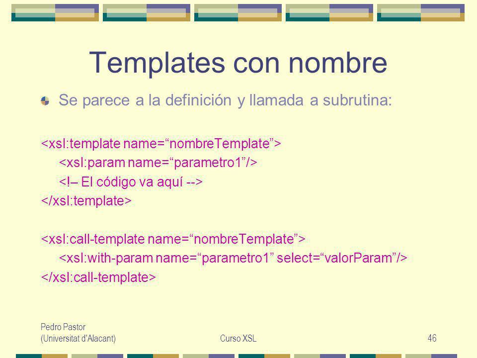 Pedro Pastor (Universitat d Alacant)Curso XSL46 Templates con nombre Se parece a la definición y llamada a subrutina: