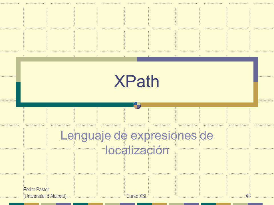 Pedro Pastor (Universitat d Alacant)Curso XSL48 XPath Lenguaje de expresiones de localización