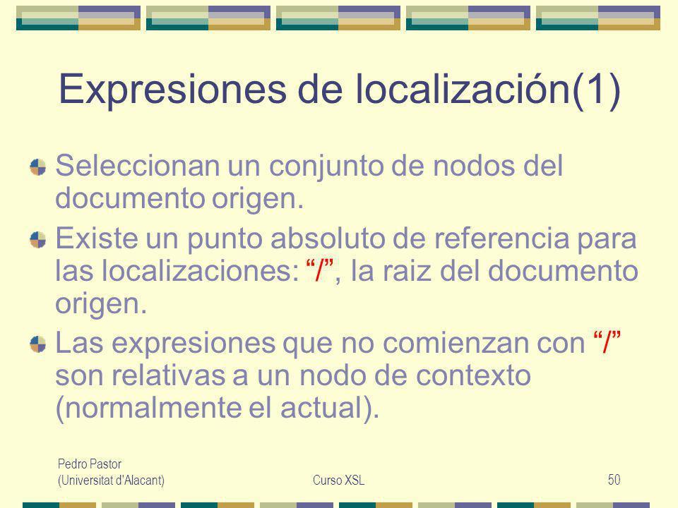 Pedro Pastor (Universitat d Alacant)Curso XSL50 Expresiones de localización(1) Seleccionan un conjunto de nodos del documento origen.
