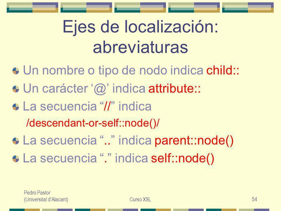 Pedro Pastor (Universitat d Alacant)Curso XSL54 Ejes de localización: abreviaturas Un nombre o tipo de nodo indica child:: Un carácter @ indica attribute:: La secuencia // indica /descendant-or-self::node()/ La secuencia..