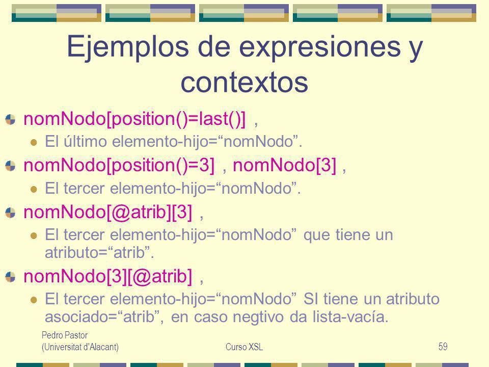 Pedro Pastor (Universitat d Alacant)Curso XSL59 Ejemplos de expresiones y contextos nomNodo[position()=last()], El último elemento-hijo=nomNodo.