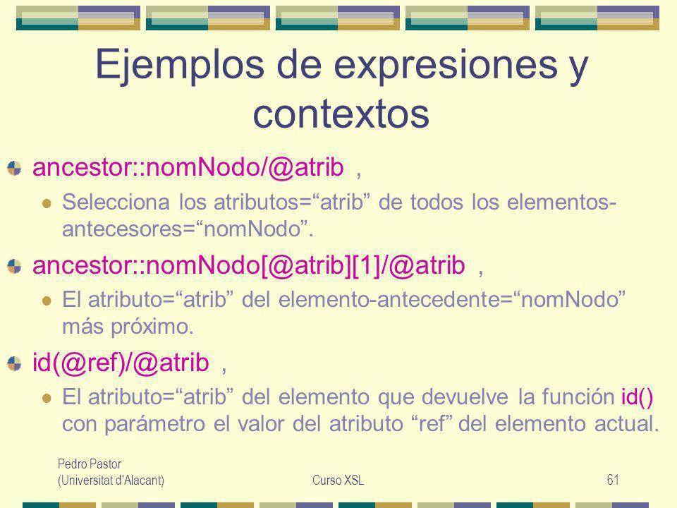 Pedro Pastor (Universitat d Alacant)Curso XSL61 Ejemplos de expresiones y contextos ancestor::nomNodo/@atrib, Selecciona los atributos=atrib de todos los elementos- antecesores=nomNodo.