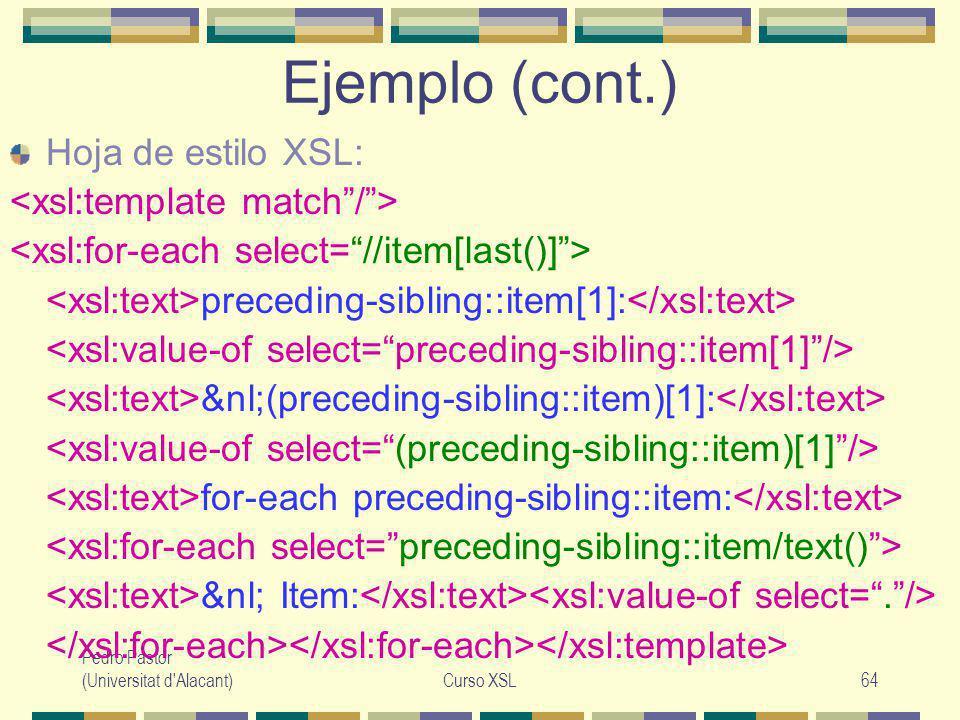 Pedro Pastor (Universitat d Alacant)Curso XSL64 Ejemplo (cont.) Hoja de estilo XSL: preceding-sibling::item[1]: &nl;(preceding-sibling::item)[1]: for-each preceding-sibling::item: &nl; Item: