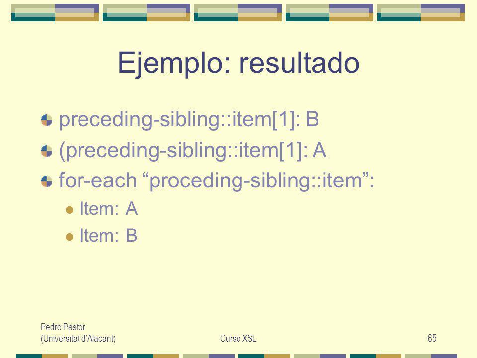 Pedro Pastor (Universitat d Alacant)Curso XSL65 Ejemplo: resultado preceding-sibling::item[1]: B (preceding-sibling::item[1]: A for-each proceding-sibling::item: Item: A Item: B