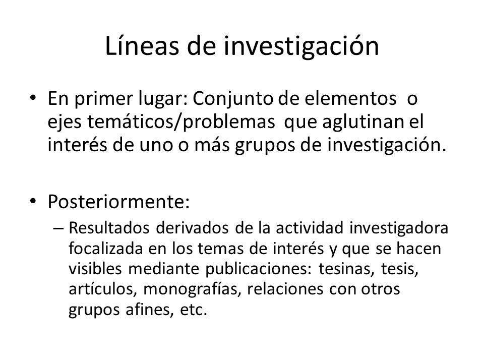 Líneas de investigación En primer lugar: Conjunto de elementos o ejes temáticos/problemas que aglutinan el interés de uno o más grupos de investigació