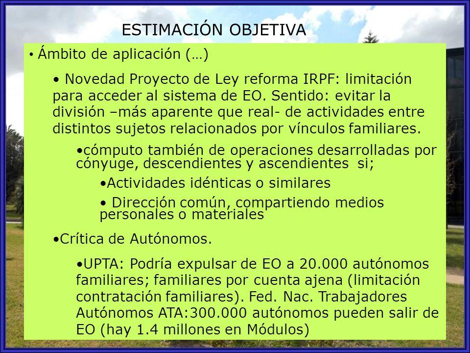 ESTIMACIÓN OBJETIVA Ámbito de aplicación (…) Novedad Proyecto de Ley reforma IRPF: limitación para acceder al sistema de EO. Sentido: evitar la divisi
