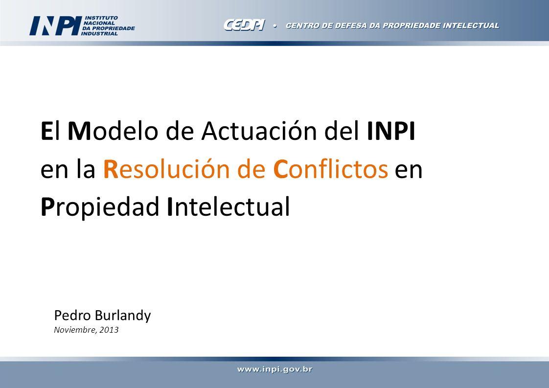 El Modelo de Actuación del INPI en la Resolución de Conflictos en Propiedad Intelectual Pedro Burlandy Noviembre, 2013