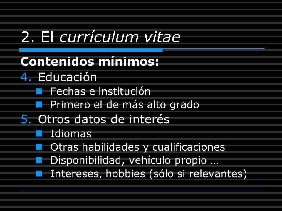 2. El currículum vitae Contenidos mínimos: 4.Educación Fechas e institución Primero el de más alto grado 5.Otros datos de interés Idiomas Otras habili