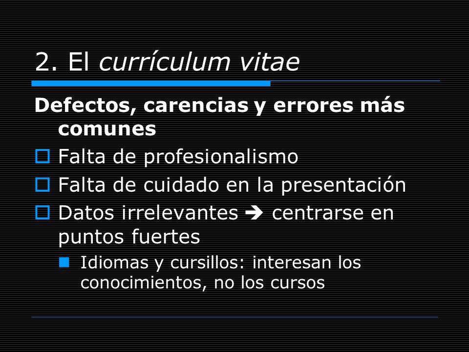 2. El currículum vitae Defectos, carencias y errores más comunes Falta de profesionalismo Falta de cuidado en la presentación Datos irrelevantes centr