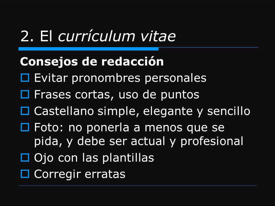 2. El currículum vitae Consejos de redacción Evitar pronombres personales Frases cortas, uso de puntos Castellano simple, elegante y sencillo Foto: no