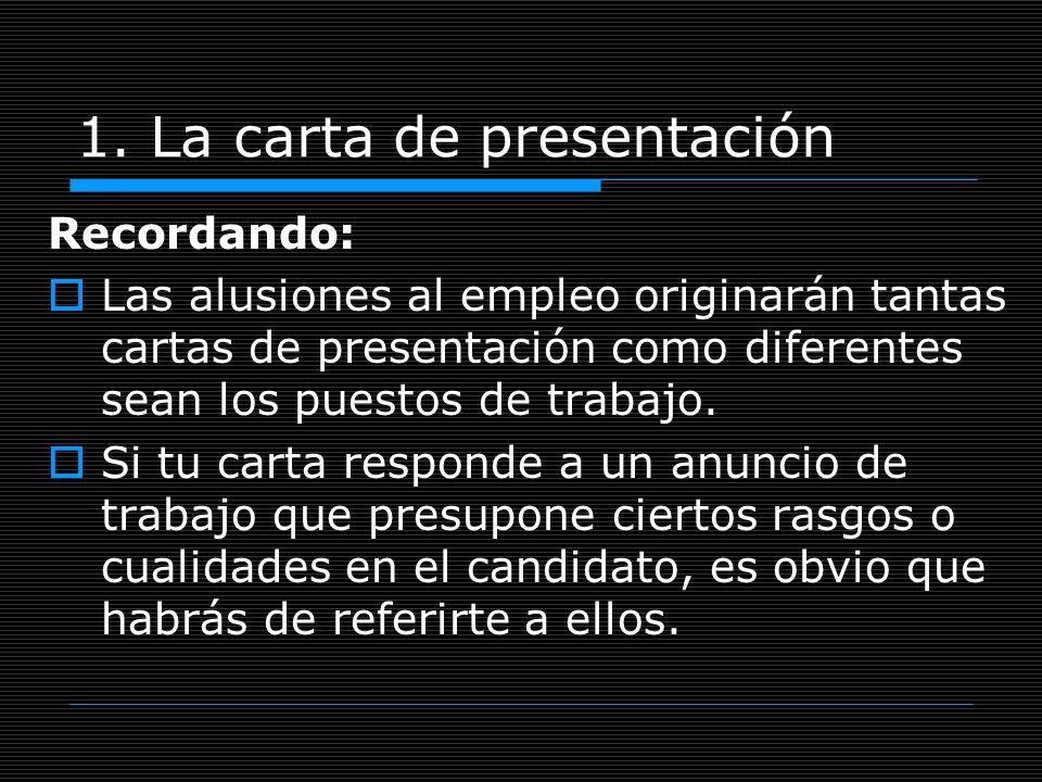 1. La carta de presentación Recordando: Las alusiones al empleo originarán tantas cartas de presentación como diferentes sean los puestos de trabajo.