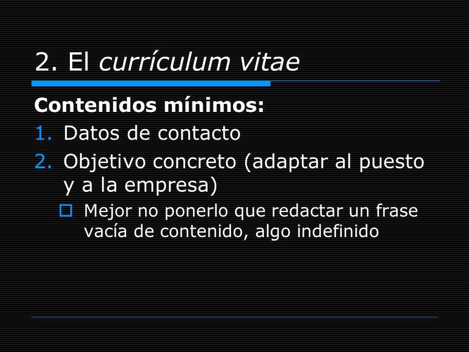 2. El currículum vitae Contenidos mínimos: 1.Datos de contacto 2.Objetivo concreto (adaptar al puesto y a la empresa) Mejor no ponerlo que redactar un