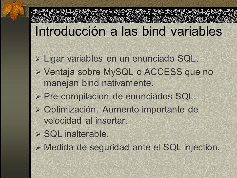 Introducción a las bind variables Ligar variables en un enunciado SQL. Ventaja sobre MySQL o ACCESS que no manejan bind nativamente. Pre-compilacion d