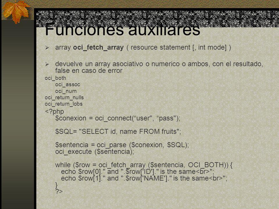 Funciones auxiliares array oci_fetch_array ( resource statement [, int mode] ) devuelve un array asociativo o numerico o ambos, con el resultado, fals