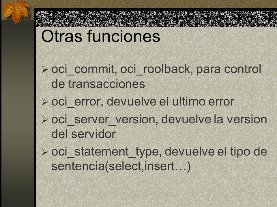 Otras funciones oci_commit, oci_roolback, para control de transacciones oci_error, devuelve el ultimo error oci_server_version, devuelve la version de