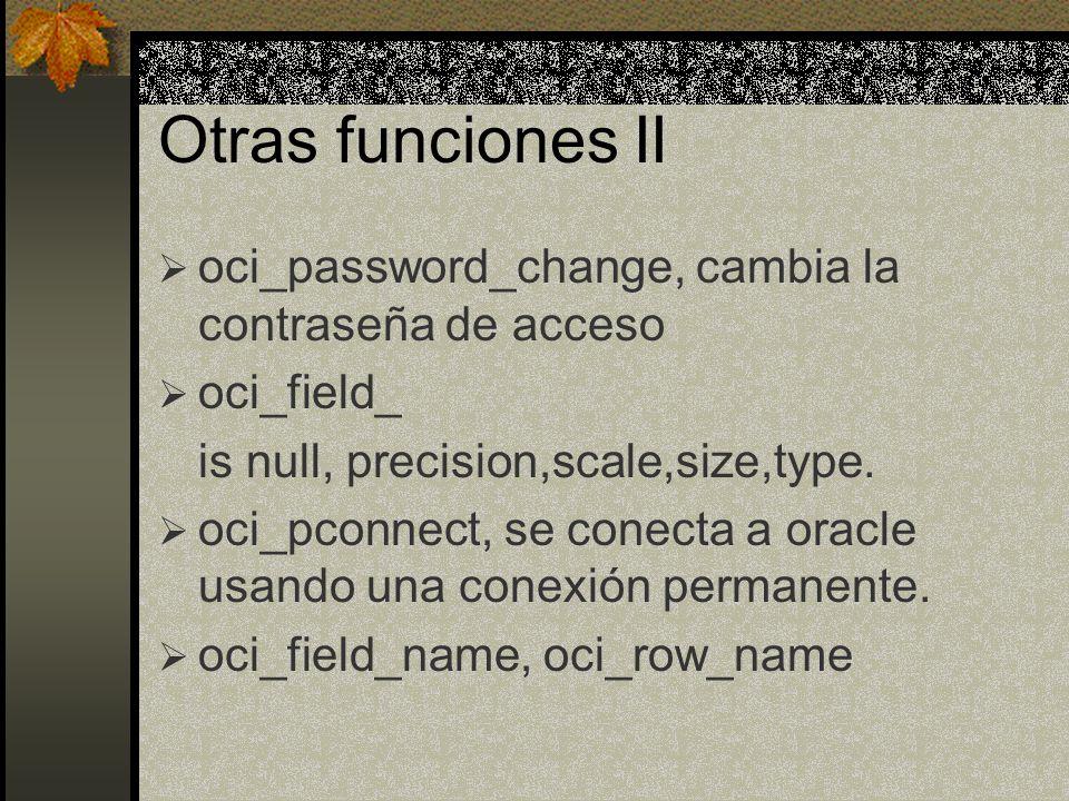 Otras funciones II oci_password_change, cambia la contraseña de acceso oci_field_ is null, precision,scale,size,type. oci_pconnect, se conecta a oracl