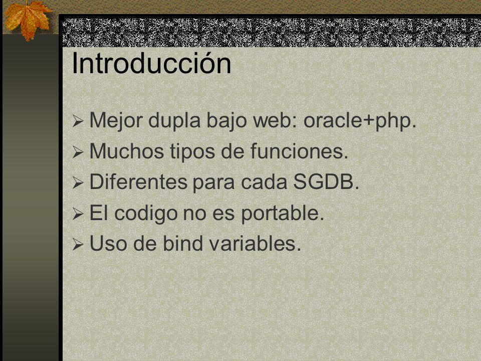 Introducción Mejor dupla bajo web: oracle+php. Muchos tipos de funciones. Diferentes para cada SGDB. El codigo no es portable. Uso de bind variables.