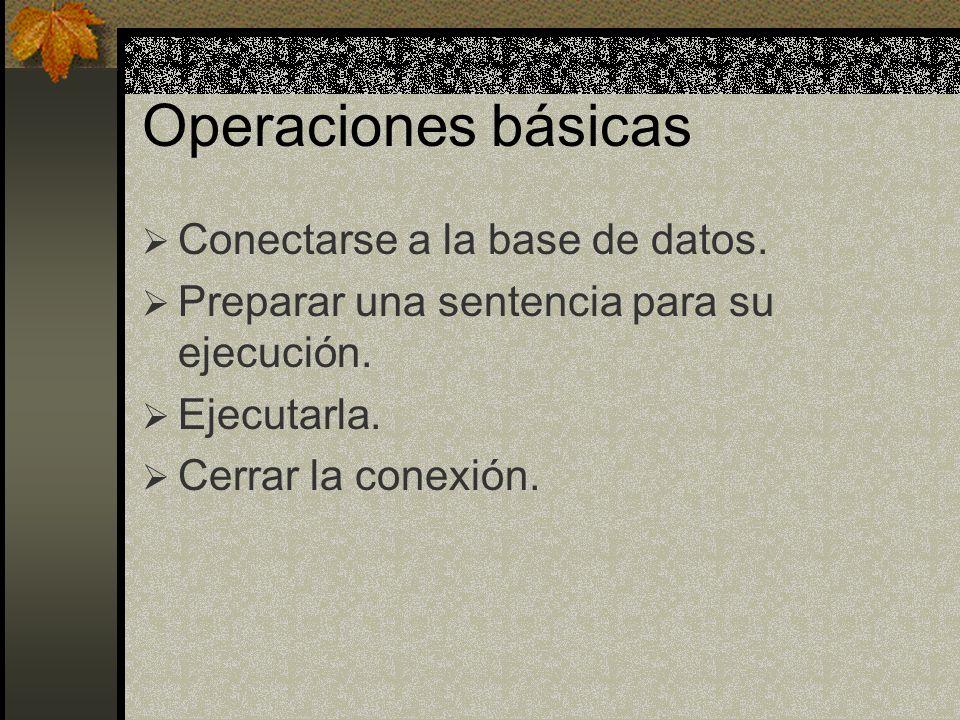Operaciones básicas Conectarse a la base de datos. Preparar una sentencia para su ejecución. Ejecutarla. Cerrar la conexión.
