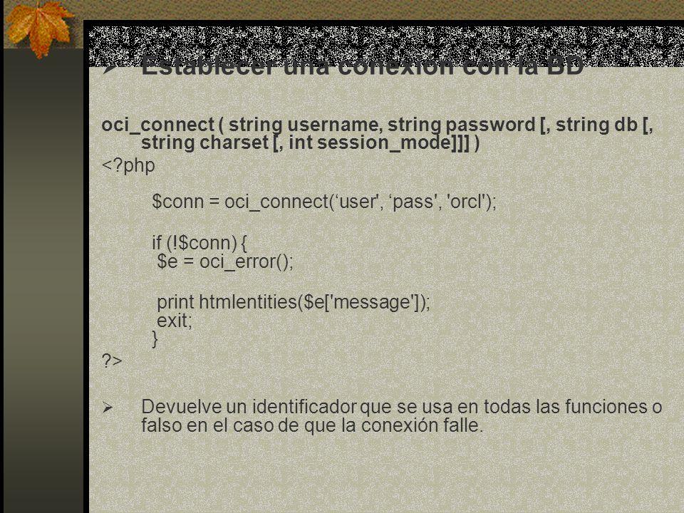 Cerrar una conexión con la base de datos bool oci_close ( resource connection ) <?php $conn = oci_connect(user , pass , orcl ); if (!$conn) { $e = oci_error(); print htmlentities($e[ message ]); exit; } oci_close($conn) ?> Devuelve true si se cierra y false si no.