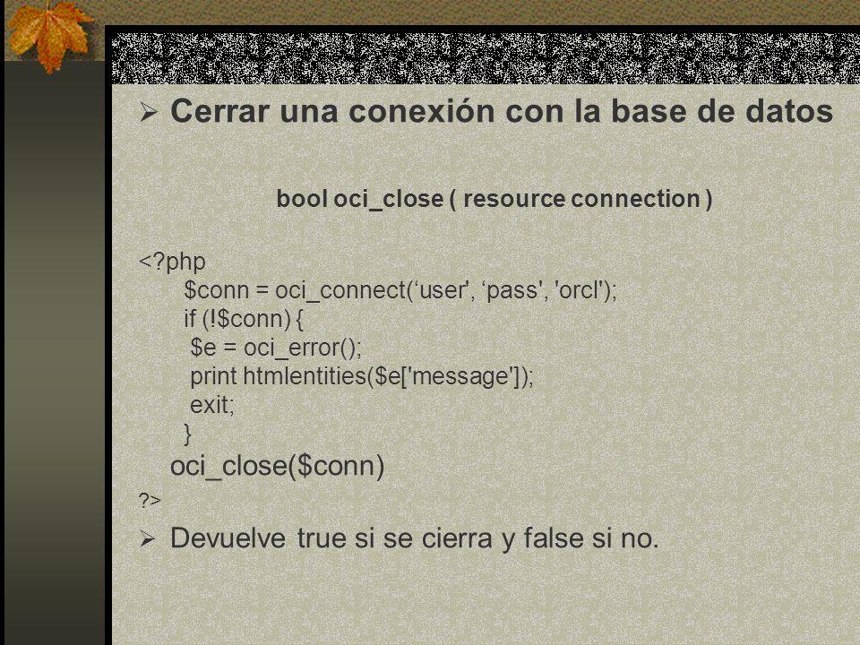 Cerrar una conexión con la base de datos bool oci_close ( resource connection ) <?php $conn = oci_connect(user', pass', 'orcl'); if (!$conn) { $e = oc