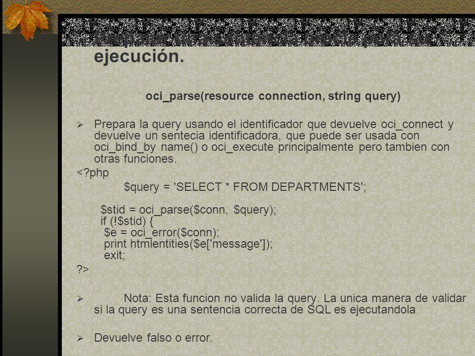Ejecutar una sentecia bool oci_execute (resource stmt, [int mode]) <?php $query = SELECT * FROM DEPARTMENTS ; $stid = oci_parse($conn, $query); if (!$stid) { $e = oci_error($conn); print htmlentities($e[ message ]); exit; ?> $r = oci_execute($stid, OCI_DEFAULT ); if (!$r) { $e = oci_error($stid); echo htmlentities($e[ message ]); exit; Ejecuta una sentecia SQL previamente comprobada con oci_parse Devuelve un resultado dependiendo del tipo de query o false en caso de error.