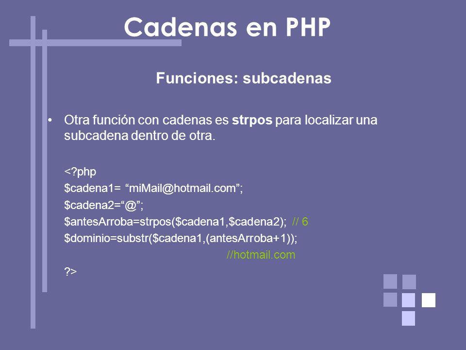 Funciones: subcadenas Otra función con cadenas es strpos para localizar una subcadena dentro de otra. <?php $cadena1= miMail@hotmail.com; $cadena2=@;