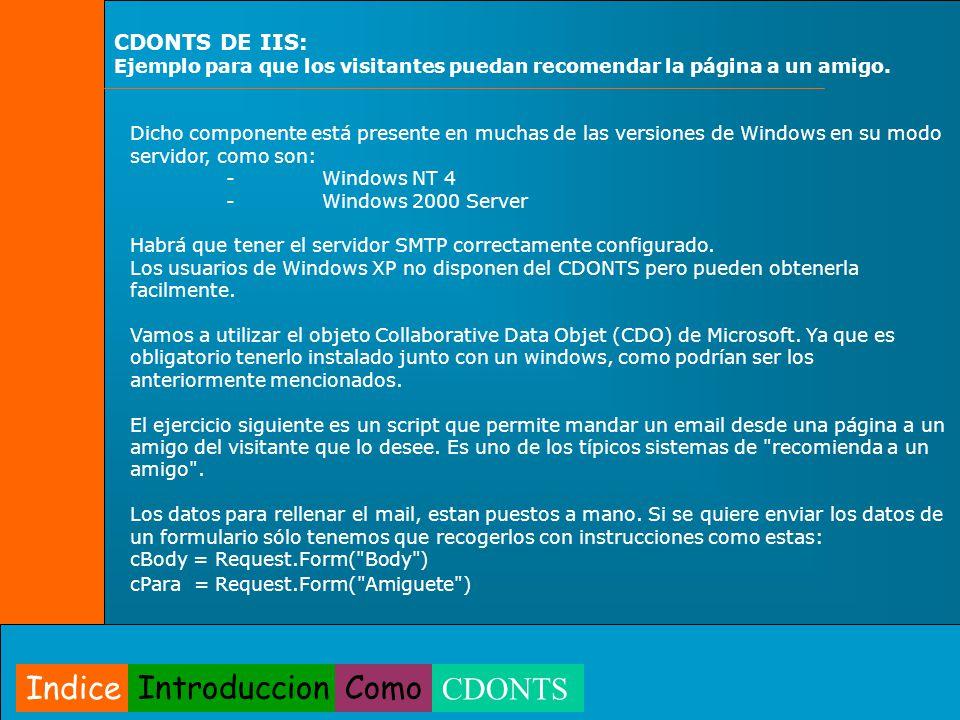 Enviar a un amigo <% Dim cBody Dim oCDO el objeto CDO Creamos el objeto CDO utilizando el método CreateObject del objeto Server Set oCDO = Server.CreateObject( CDONTS.NewMail ) Asignamos las propiedades al objeto oCDO.From = jarastoll@gmail.com oCDO.To = destinatario@dominio.com oCDO.Subject = Asunto del mensaje oCDO.Body = cBody oCDO.Cc = resal@tudominio.com;webmaster@tudominio.comEnviar una copia del mensaje a varios destinatarios oCDO.Bcc = destinatarioOculto@dominio.com copia que no aparece en la lista de destinatarios del mensaje.